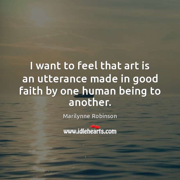 I want to feel that art is an utterance made in good faith by one human being to another. Marilynne Robinson Picture Quote