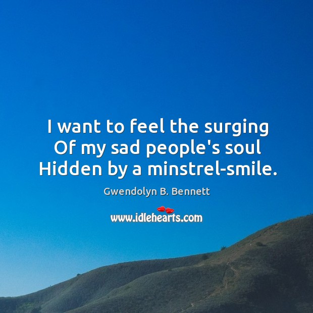 I want to feel the surging Of my sad people's soul Hidden by a minstrel-smile. Image