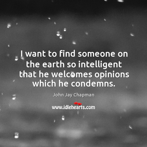 I want to find someone on the earth so intelligent that he welcomes opinions which he condemns. Image