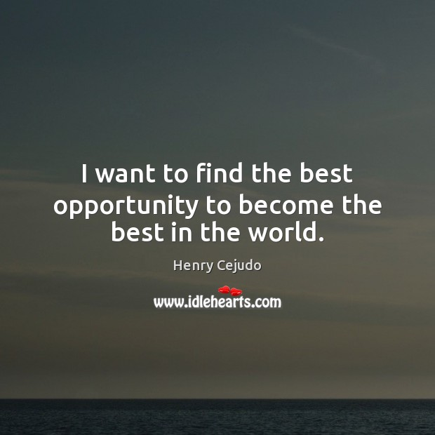 I want to find the best opportunity to become the best in the world. Image