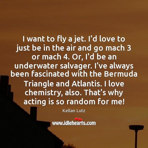 Image, I want to fly a jet. I'd love to just be in
