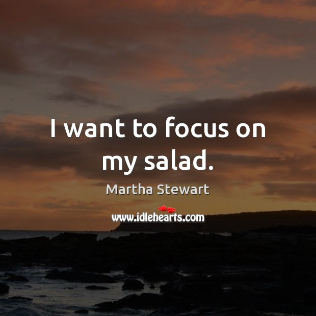 I want to focus on my salad. Martha Stewart Picture Quote
