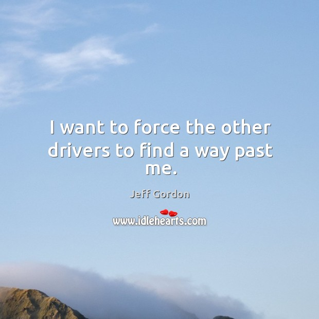 I want to force the other drivers to find a way past me. Jeff Gordon Picture Quote