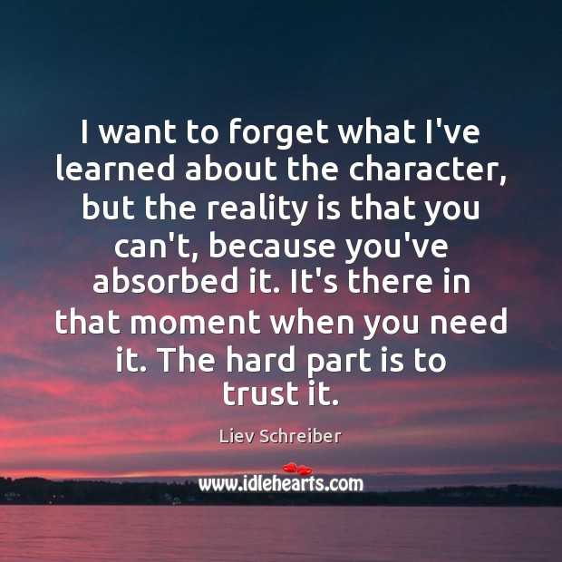 I want to forget what I've learned about the character, but the Liev Schreiber Picture Quote