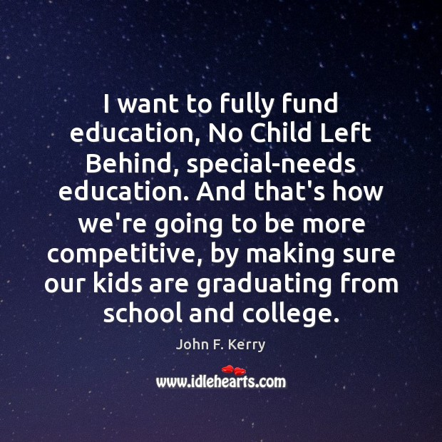 I want to fully fund education, No Child Left Behind, special-needs education. John F. Kerry Picture Quote