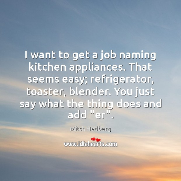 I want to get a job naming kitchen appliances. That seems easy; Image