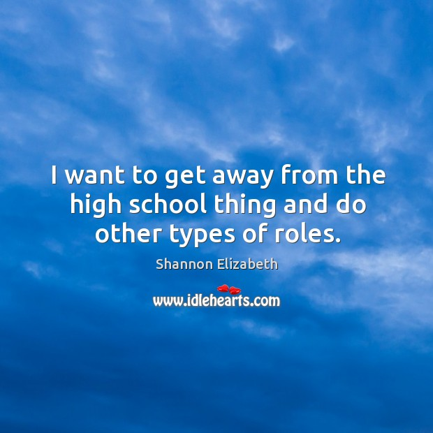 I want to get away from the high school thing and do other types of roles. Shannon Elizabeth Picture Quote