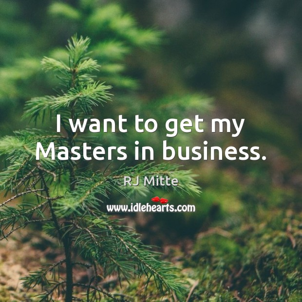 I want to get my Masters in business. Image
