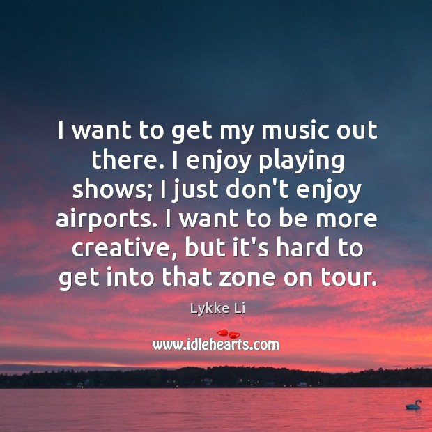 I want to get my music out there. I enjoy playing shows; Lykke Li Picture Quote