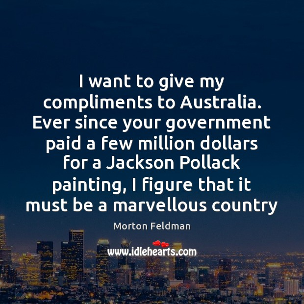 I want to give my compliments to Australia. Ever since your government Morton Feldman Picture Quote