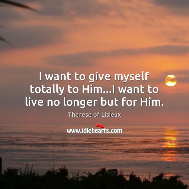 I want to give myself totally to Him…I want to live no longer but for Him. Therese of Lisieux Picture Quote
