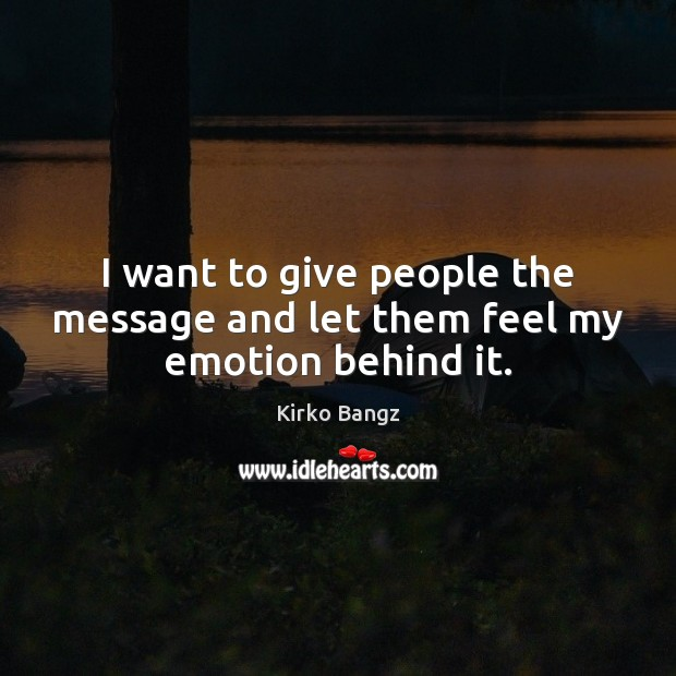 I want to give people the message and let them feel my emotion behind it. Image