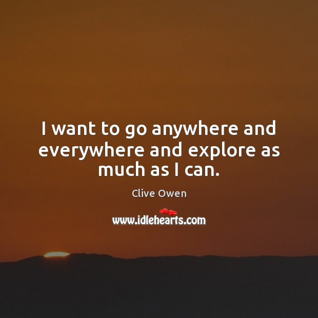 I want to go anywhere and everywhere and explore as much as I can. Clive Owen Picture Quote