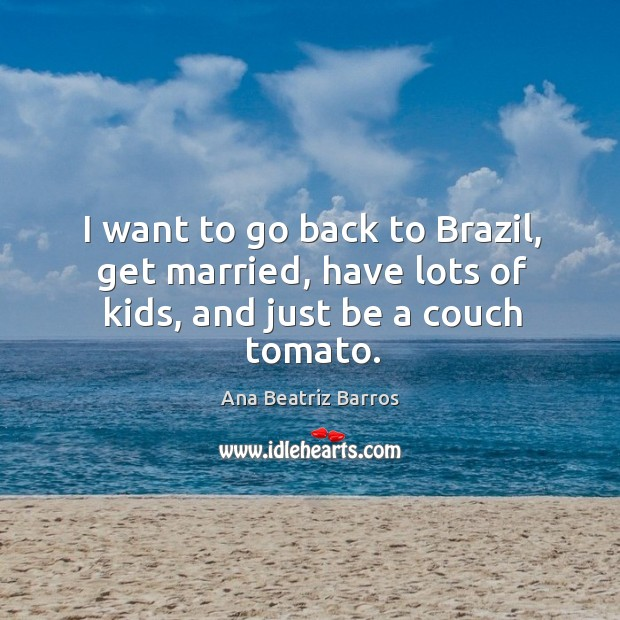 Image, I want to go back to brazil, get married, have lots of kids, and just be a couch tomato.