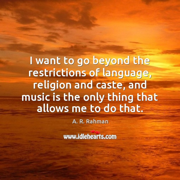I want to go beyond the restrictions of language, religion and caste, A. R. Rahman Picture Quote
