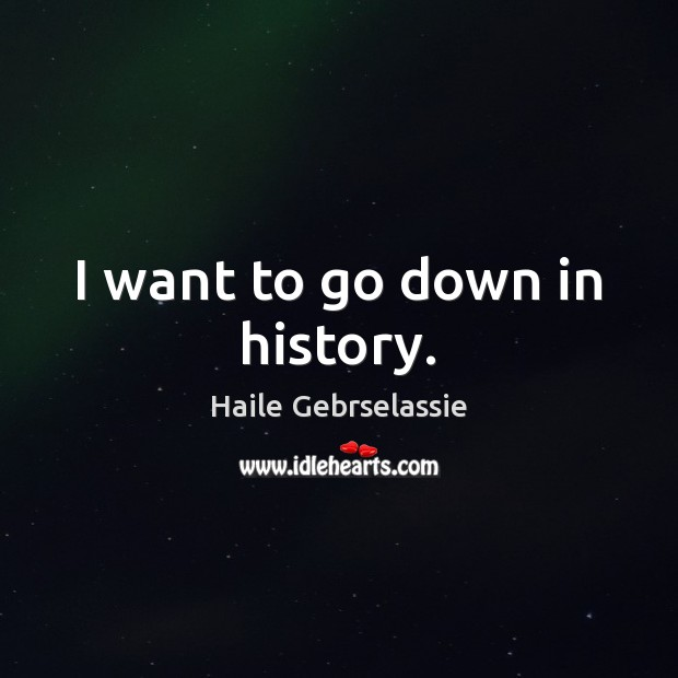 I want to go down in history. Image