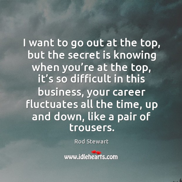 I want to go out at the top, but the secret is knowing when you're at the top. Image