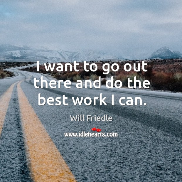 I want to go out there and do the best work I can. Will Friedle Picture Quote