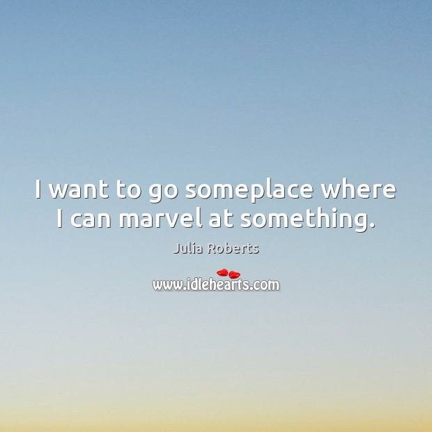 I want to go someplace where I can marvel at something. Image