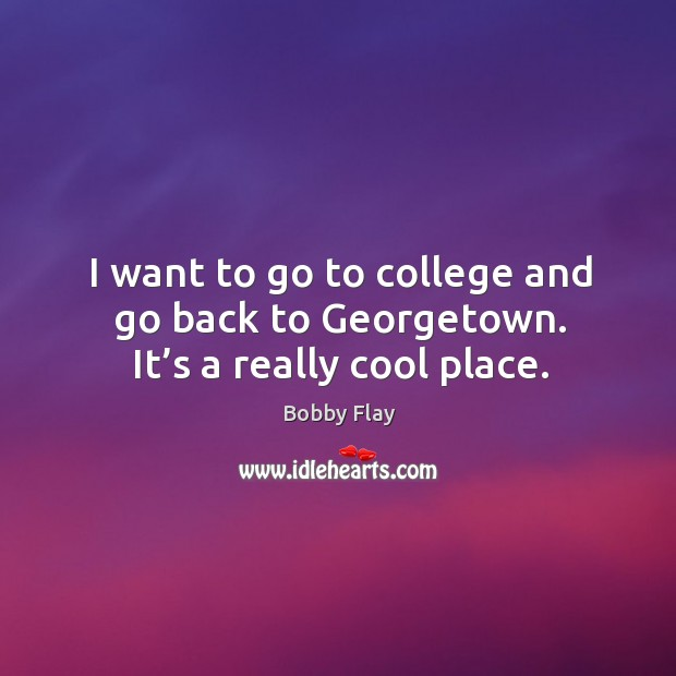 I want to go to college and go back to georgetown. It's a really cool place. Bobby Flay Picture Quote