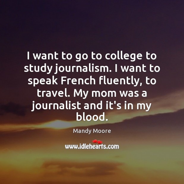 I want to go to college to study journalism. I want to Mandy Moore Picture Quote