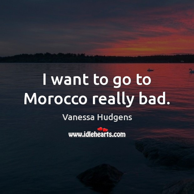 I want to go to Morocco really bad. Vanessa Hudgens Picture Quote
