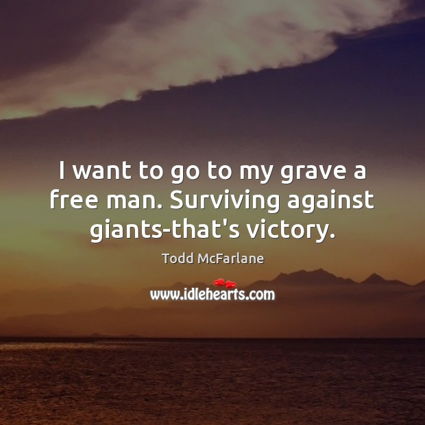 I want to go to my grave a free man. Surviving against giants-that's victory. Todd McFarlane Picture Quote