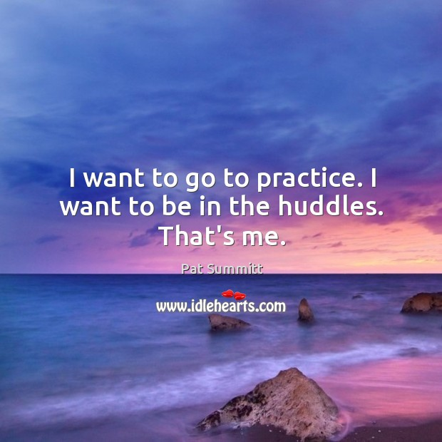 I want to go to practice. I want to be in the huddles. That's me. Image
