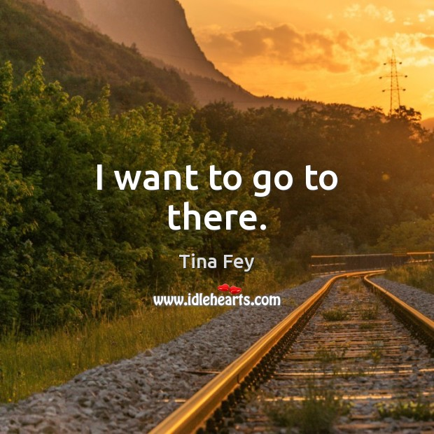 I want to go to there. Tina Fey Picture Quote