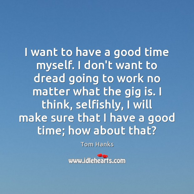 I want to have a good time myself. I don't want to Tom Hanks Picture Quote