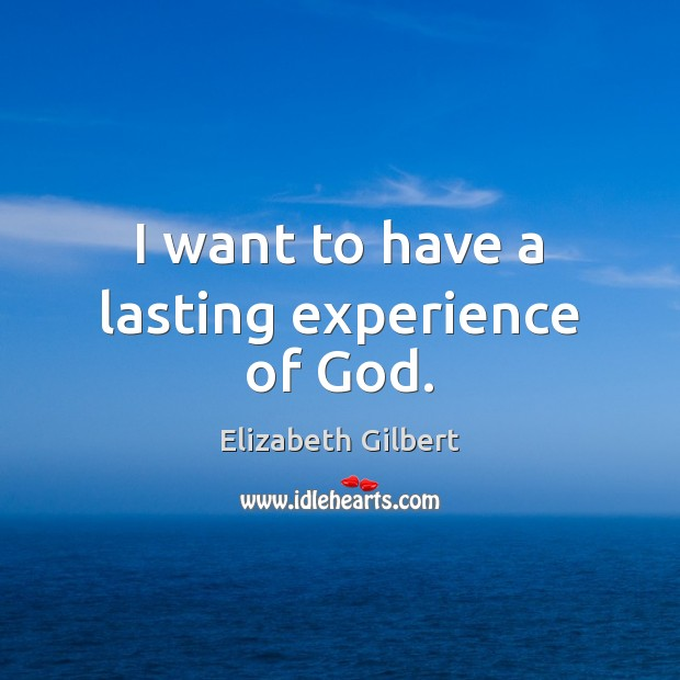 I want to have a lasting experience of God. Elizabeth Gilbert Picture Quote