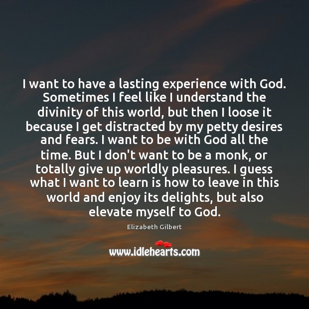 I want to have a lasting experience with God. Sometimes I feel Elizabeth Gilbert Picture Quote