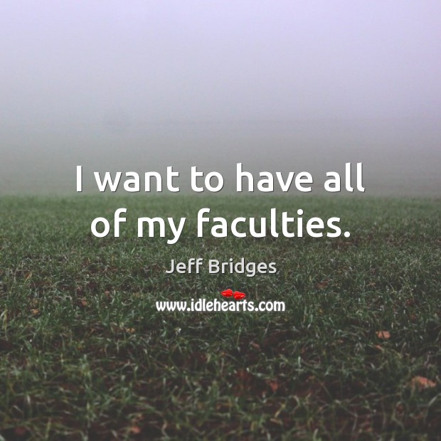 I want to have all of my faculties. Jeff Bridges Picture Quote