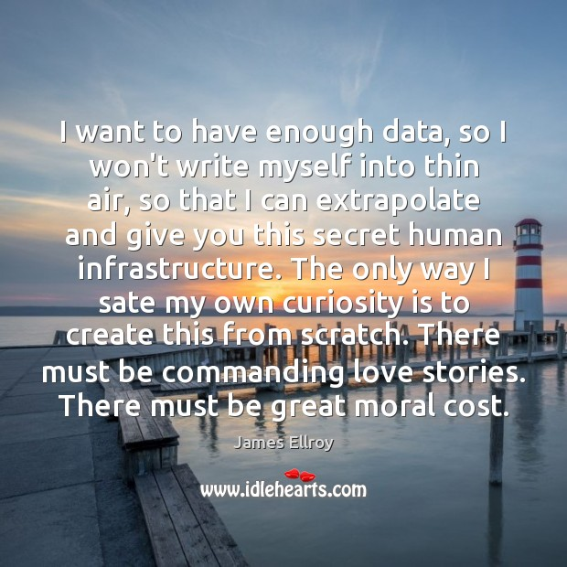 I want to have enough data, so I won't write myself into James Ellroy Picture Quote