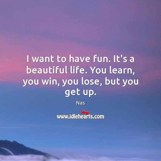 I want to have fun. It's a beautiful life. You learn, you win, you lose, but you get up. Image