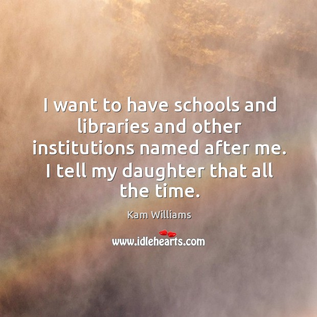 Image, I want to have schools and libraries and other institutions named after