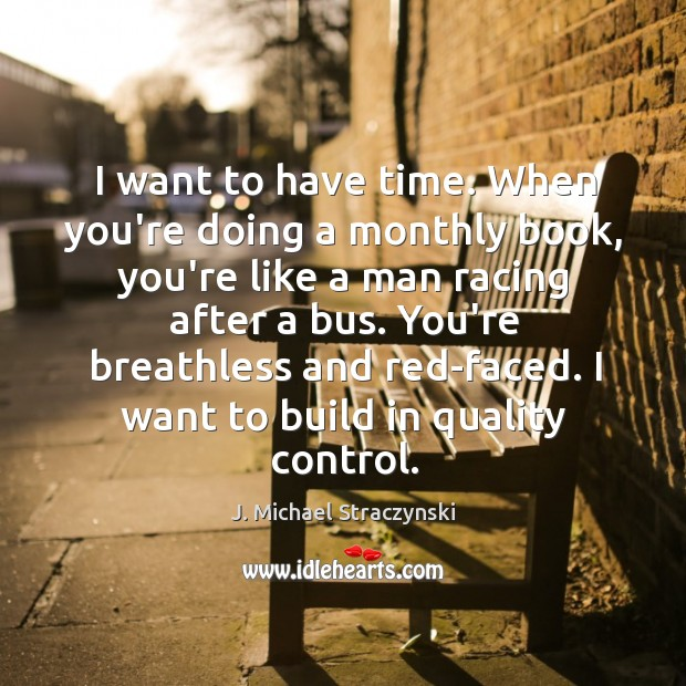 I want to have time. When you're doing a monthly book, you're J. Michael Straczynski Picture Quote