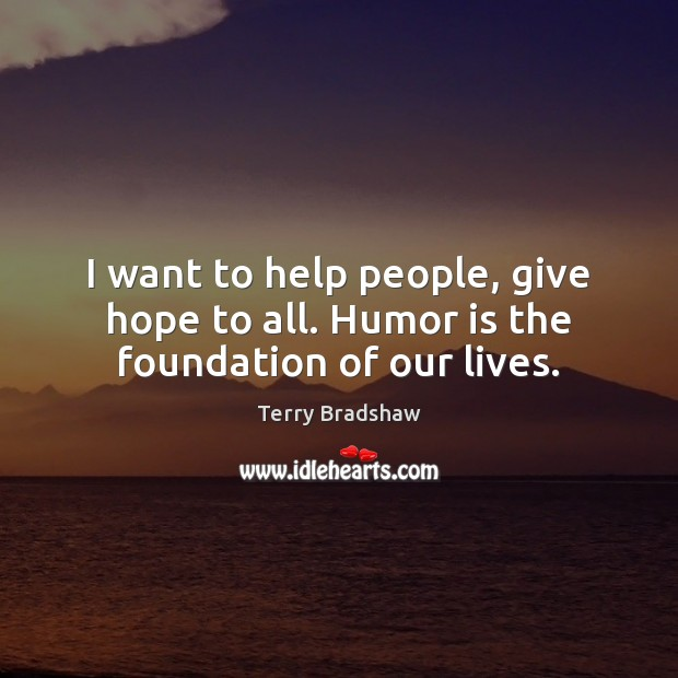 I want to help people, give hope to all. Humor is the foundation of our lives. Image