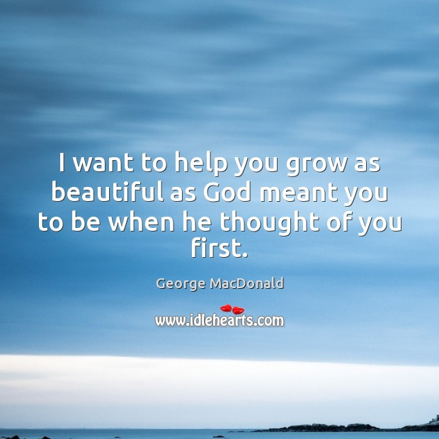 Image, I want to help you grow as beautiful as God meant you to be when he thought of you first.