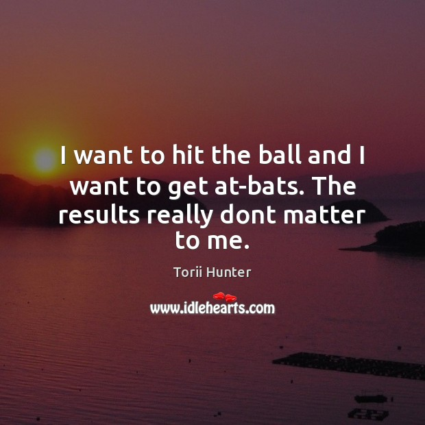 I want to hit the ball and I want to get at-bats. The results really dont matter to me. Torii Hunter Picture Quote
