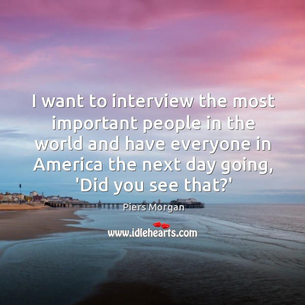 I want to interview the most important people in the world and Image