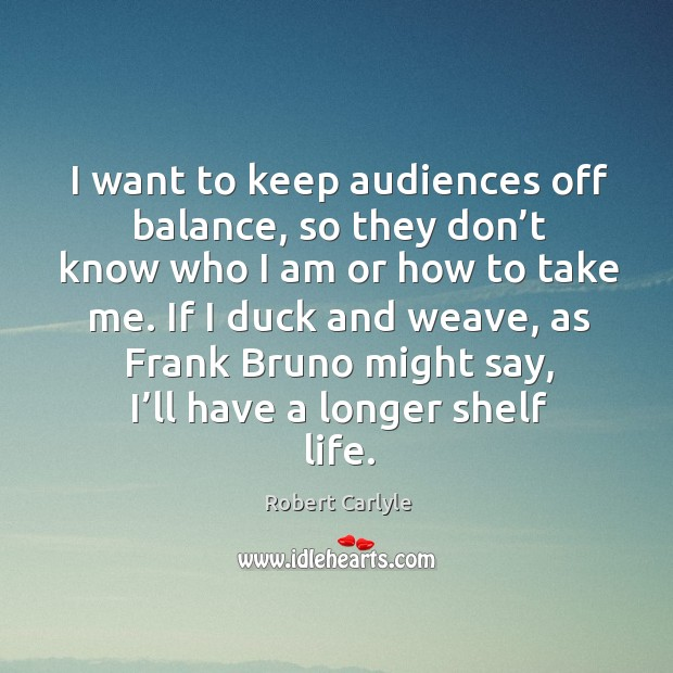 I want to keep audiences off balance, so they don't know who I am or how to take me. Image