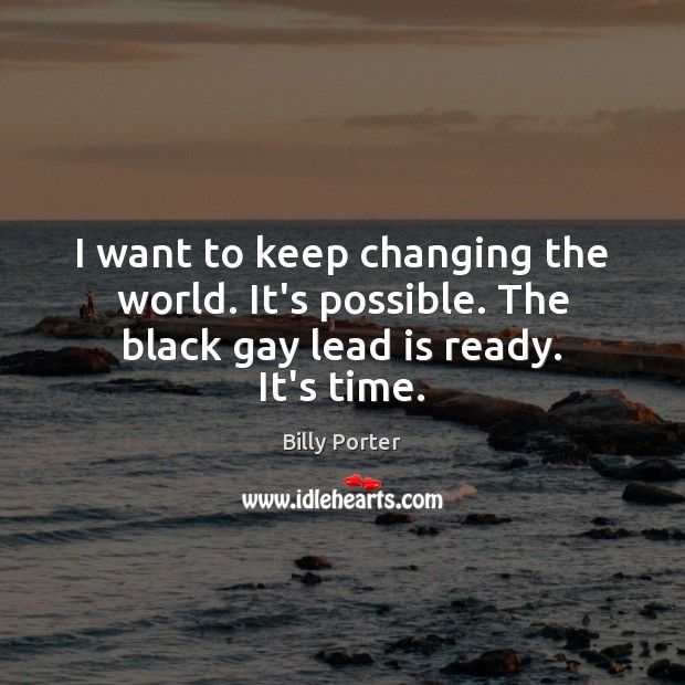 Image, I want to keep changing the world. It's possible. The black gay lead is ready. It's time.