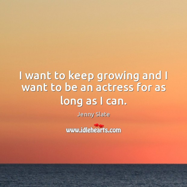 I want to keep growing and I want to be an actress for as long as I can. Image