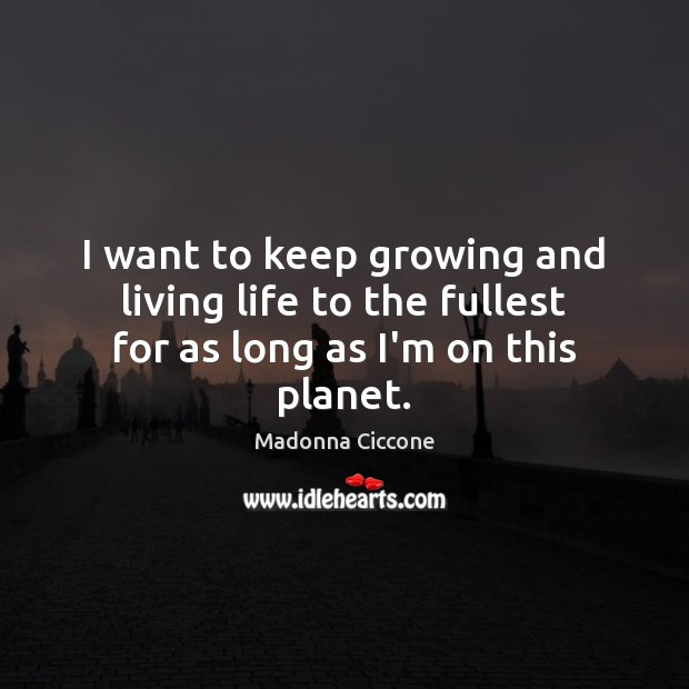 Image, I want to keep growing and living life to the fullest for as long as I'm on this planet.