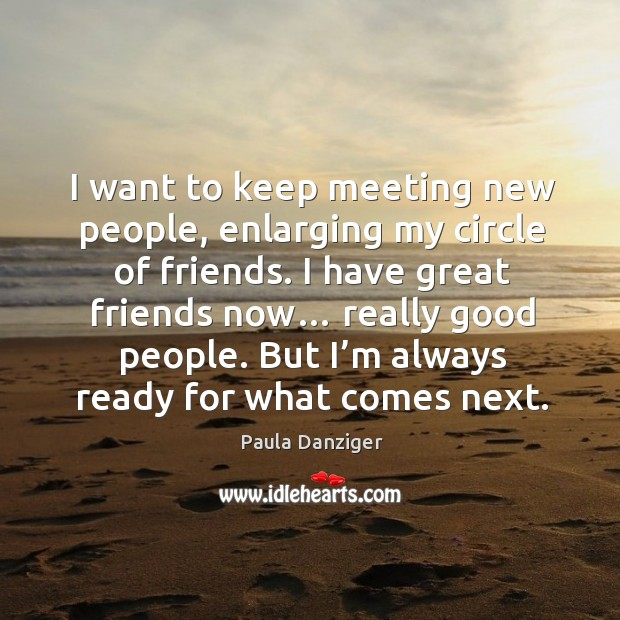 I want to keep meeting new people, enlarging my circle of friends. I have great friends now… Image