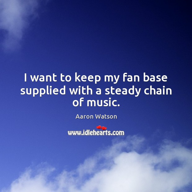 Image, I want to keep my fan base supplied with a steady chain of music.