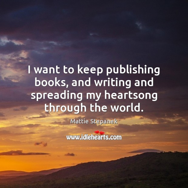 I want to keep publishing books, and writing and spreading my heartsong through the world. Image