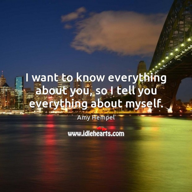 Image, I want to know everything about you, so I tell you everything about myself.