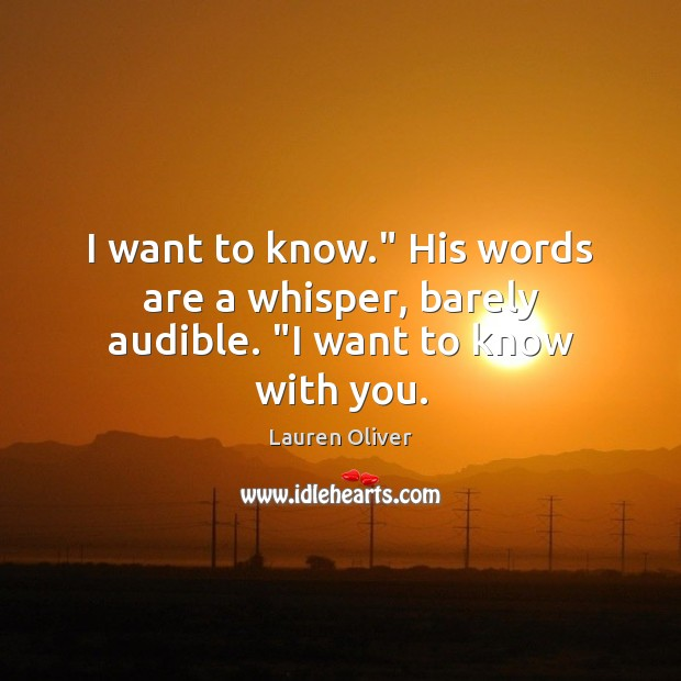 """I want to know."""" His words are a whisper, barely audible. """"I want to know with you. Image"""